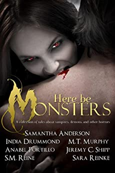 Here Be Monsters - An Anthology of Monster Tales by [Murphy, M.T., Reinke, Sara, Anderson, Samantha, Drummond, India, Reine, S.M., Shipp, Jeremy C., Portillo, Anabel]