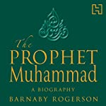 The Prophet Muhammad: A Biography | Barnaby Rogerson