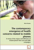 img - for The contemporary emergence of health concerns related to mobile phones: A study of the origins and diffusion of mobile phone fears and anti-EMF campaigns by Adam Burgess (2010-04-01) book / textbook / text book
