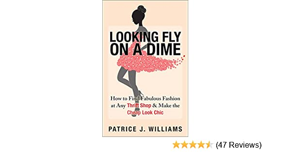 c61e0ed80 Amazon.com: Looking Fly on a Dime: How to Find Fabulous Fashion at Any  Thrift Shop & Make the Cheap Look Chic eBook: Patrice J. Williams: Kindle  Store