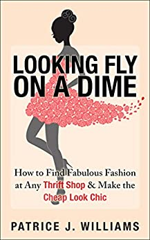 Looking Fly on a Dime: How to Find Fabulous Fashion at Any Thrift Shop & Make the Cheap Look Chic by [Williams, Patrice J.]
