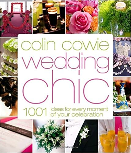 1,001 Ideas for Every Moment of Your Celebration Colin Cowie Wedding Chic