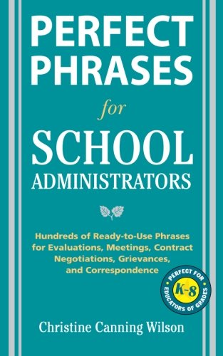 Perfect Phrases for School Administrators: Hundreds of Ready-to-Use Phrases for Evaluations, Meetings, Contract Negotiations, Grievances and Co (Perfect Phrases Series)