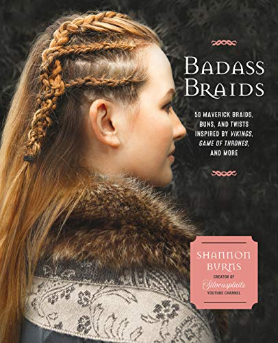 Badass Braids: 45 Maverick Braids, Buns, and Twists Inspired by Vikings, Game of Thrones, and More -