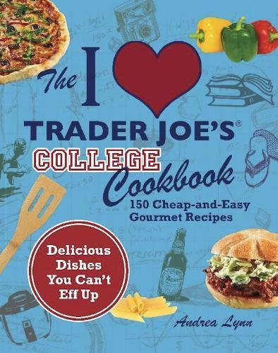 The I Love Trader Joe's College Cookbook: 150 Cheap and Easy Gourmet Recipes by Andrea Lynn