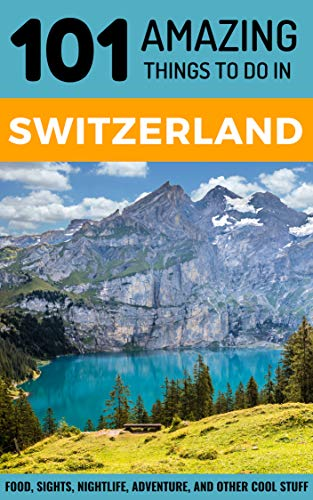 101 Amazing Things to Do in Switzerland: Switzerland Travel Guide (Budget Travel Switzerland, Geneva Travel, Zurich Travel, Lucerne Travel)