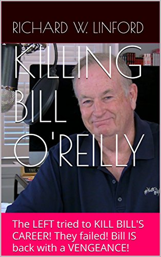 KILLING BILL O'REILLY: The LEFT tried to KILL BILL'S CAREER! They failed! Bill IS back with a VENGEANCE! by [Linford, Richard W.]