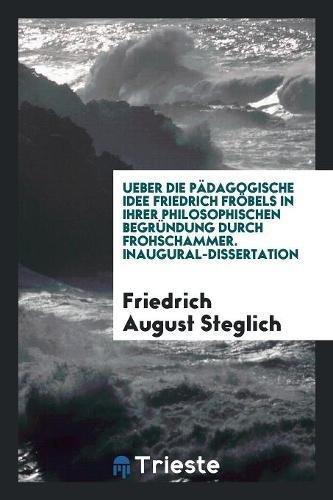 Ueber die Pädagogische Idee Friedrich Fröbels in Ihrer Philosophischen Begründung durch Frohschammer. Inaugural-Dissertation