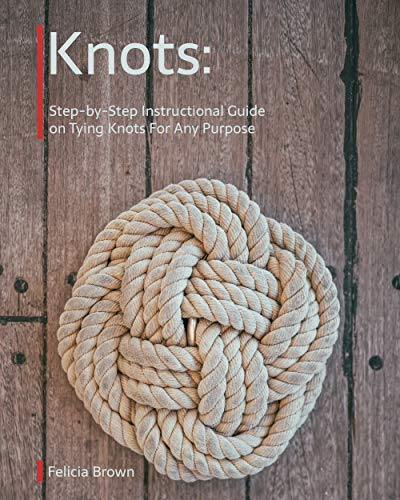 Knots. Step-by-Step Instructional Guide on Tying Knots For Any Purpose by [Brown, Felicia ]