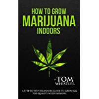 How to Grow Marijuana: Indoors - A Step-by-Step Beginner's Guide to Growing Top-Quality Weed Indoors