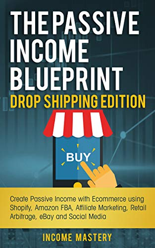 The Passive Income Blueprint Drop Shipping Edition: Create Passive Income with Ecommerce using Shopify, Amazon FBA, Affiliate Marketing, Retail Arbitrage, eBay and Social Media (Drop Ship With Amazon)