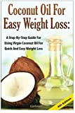 Coconut Oil For Easy Weight Loss: A Step by Step Guide for Using Virgin Coconut Oil for Quick and Easy Weight Loss