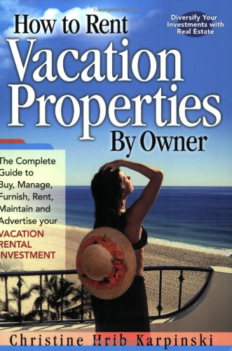 How To Rent Vacation Properties By Owner: The Complete Guide to Buy, Manage, Furnish, Rent, Maintain and Advertise Your