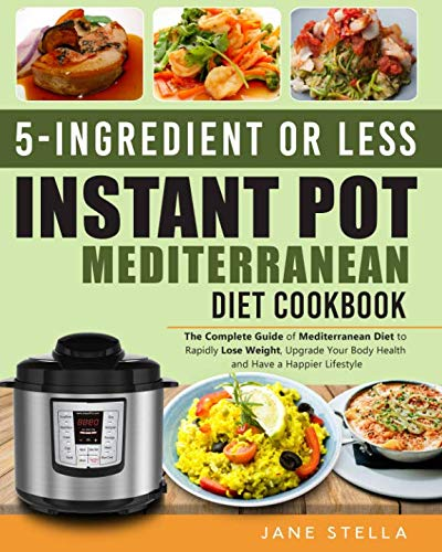 5-Ingredient or less Instant Pot Mediterranean Diet Cookbook: The Complete Guide of Mediterranean Diet to Rapidly Lose Weight, Upgrade Your Body Health and Have a Happier Lifestyle by Jane Stella