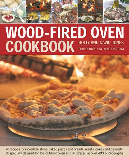 Wood-Fired Oven Cookbook: 70 Recipes for Incredible Stone-Baked Pizzas and Breads, Roasts, Cakes and Desserts, All Specially Devised for the Outdoor Oven and Illustrated in Over 400 Photographs by Holly & David Jones