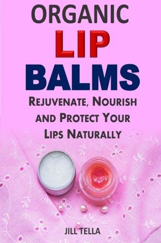 Organic Lip Balms: Rejuvenate, Nourish and Protect Your Lips Naturally