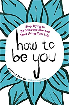How to Be You: Stop Trying to Be Someone Else and Start Living Your Life by [Marsh, Jeffrey]
