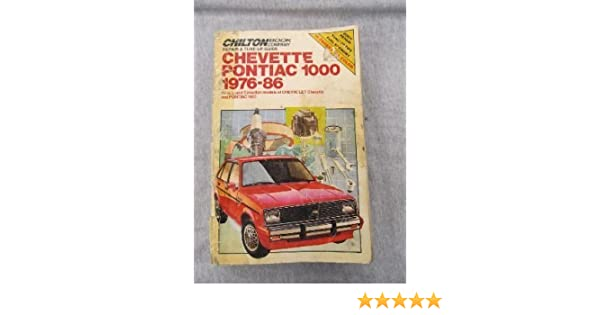 Chiltons Repair & Tune-Up Guide Chevette Pontiac 1000, 1976-86: All U.S. and Canadian Models of Chevrolet Chevette and Pontiac 1000 (Chiltons Repair ...