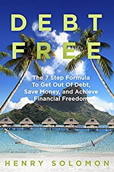 Debt Free: The 7 Step Formula To Get Out Of Debt, Save Money, and Achieve Financial Freedom (REVISED & IMPROVED!) by [Solomon, Henry]