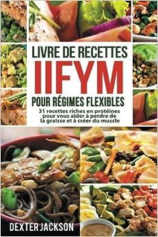 Livre de Recettes IIFYM pour Régimes Flexibles: 31 Recettes Riches en Protéines pour vous Aider à Perdre de la Graisse et à Créer du Muscle Flexible Dieting Cookbook - French Edition