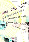 A Crosslinguistic Study of the Language of Space: Sign and Spoken Languages, Engin Arik, 1443824917