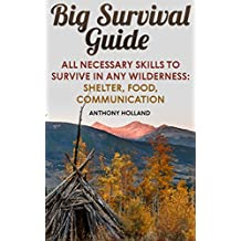 Big Survival Guide: All Necessary Skills To Survive In Any Wilderness: Shelter, Food, Communication
