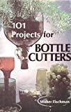 101 Projects for Bottle Cutters, Walter Ian Fischman, 0690597177