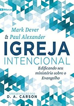 Igreja Intencional: Edificando seu ministério sobre o Evangelho (Portuguese Edition) by [Dever, Mark, Alexander, Paul]