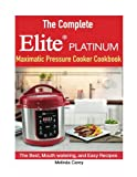 The Complete Elite Platinum™ Maximatic Pressure Cooker Cookbook: he Best, Mouth watering, and Easy Recipes for Everyday!