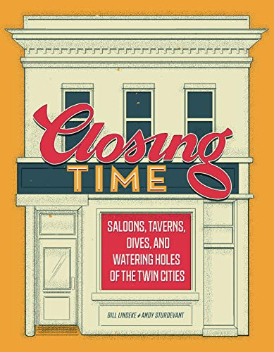 Closing Time: Saloons, Taverns, Dives, and Watering Holes of the Twin Cities by Bill Lindeke, Andy Sturdevant