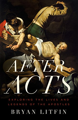 After Acts: Exploring the Lives and Legends of the Apostles by [Litfin, Bryan]
