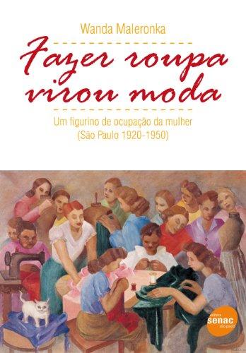 Fazer Roupa Virou Moda: Um Figurino de Ocupacao Da Mulher, Sao Paulo 1920-1950