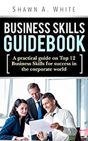 Business Skills Guidebook: A Practical guide on Top 12 Business Skills for Success in the Corporate World