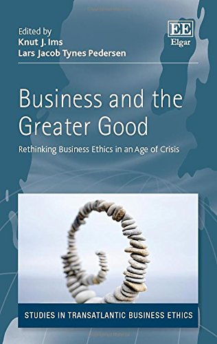 Business and the Greater Good: Rethinking Business Ethics in an Age of Crisis (Studies in Trans Atlantic Business Ethics