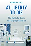 At Liberty to Die: The Battle for Death with Dignity in America, Howard Ball, 0814791042