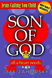 Son Of God: All A Heart Needs - Jesus Calling You Child (Removing Your Heart of Stone) (Holy Bible Insights Collection Book 4)