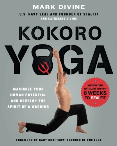 Kokoro Yoga: Maximize Your Human Potential and Develop the Spirit of a Warrior--the SEALfit Way (Arts Navy Seal Martial)