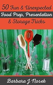 50 Fun & Unexpected Food Prep, Presentation & Storage Tricks by [Nosek, Barbara J]
