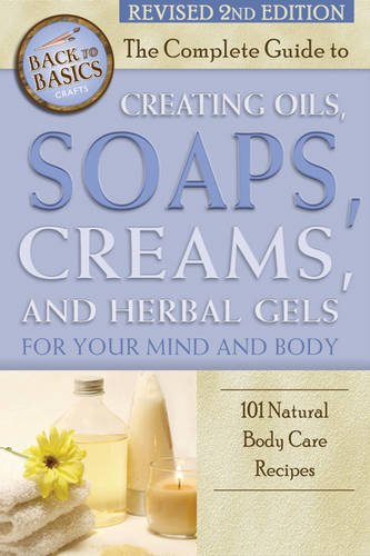 Natural Soap Recipe - The Complete Guide to Creating Oils, Soaps, Creams, and Herbal Gels for Your Mind and Body: 101 Natural Body Care Recipes Revised 2nd Edition (Back to Basics)