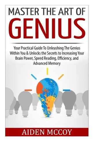 Master The Art of Genius: Your Practical Guide To Unleashing The Genius Within You & Unlocks the Secrets to Increasing Your Brain Power, Speed ... Smart Thinking, Emotional Intelligence)
