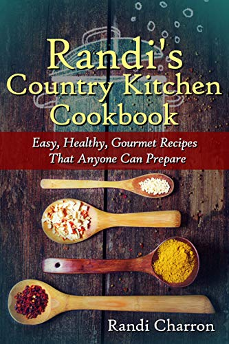Randi's Country Kitchen Cookbook: Easy, Healthy, Gourmet Recipes That Anyone Can Prepare by [Charron, Randi]