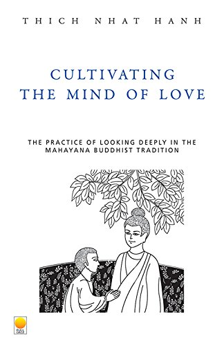 Cultivating the Mind of Love: The Practice of Looking Deeply the Mahayana Buddhist Tradition