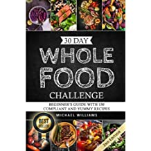 Whole: The 30 Day Whole Foods Challenge: Complete Cookbook of 90-AWARD WINNING Recipes Guaranteed to Lose Weight