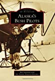 Alaska's Bush Pilots, Rob Stapleton and Alaska Aviation Museum, 1467131830