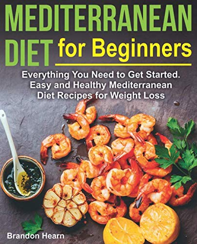 Mediterranean Diet for Beginners: Everything You Need to Get Started. Easy and Healthy Mediterranean Diet Recipes for Weight Loss (Best Easy Mediterranean Cookbook)