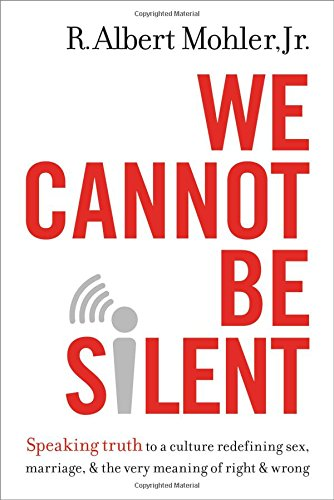 We Cannot Be Silent: Speaking Truth to a Culture Redefining Sex, Marriage, and the Very Meaning of Right and Wrong