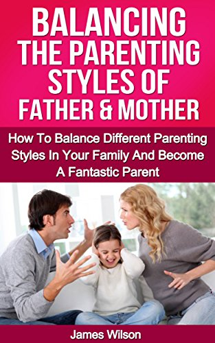 Parenting: Balancing The Parenting Styles Of Father And Mother: How To Handle Different Parenting Styles In Your Family And Become A Fantastic Parent (Parenting ... - Parenting without power struggles)