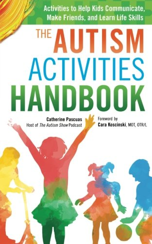 The Autism Activities Handbook: Activities to Help Kids Communicate, Make Friends, and Learn Life Skills (Autism Spectrum Disorder, Autism Books) (Activities For Children With Autism Spectrum Disorder)