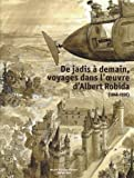 De jadis à demain, voyage dans l'oeuvre d'Albert Robida (1848-1926)