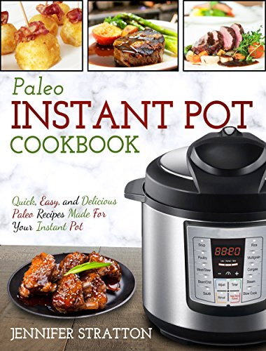 Paleo Instant Pot Cookbook : Quick, Easy, and Delicious Paleo Recipes Made For Your Instant Pot (Paleo Diet For Beginners) by Jennifer  Stratton